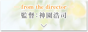 ─ from the director ─ 監督:神園浩司