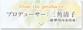 ─ from the producer ─ プロデューサー:三角清子(薩摩川内市出身)